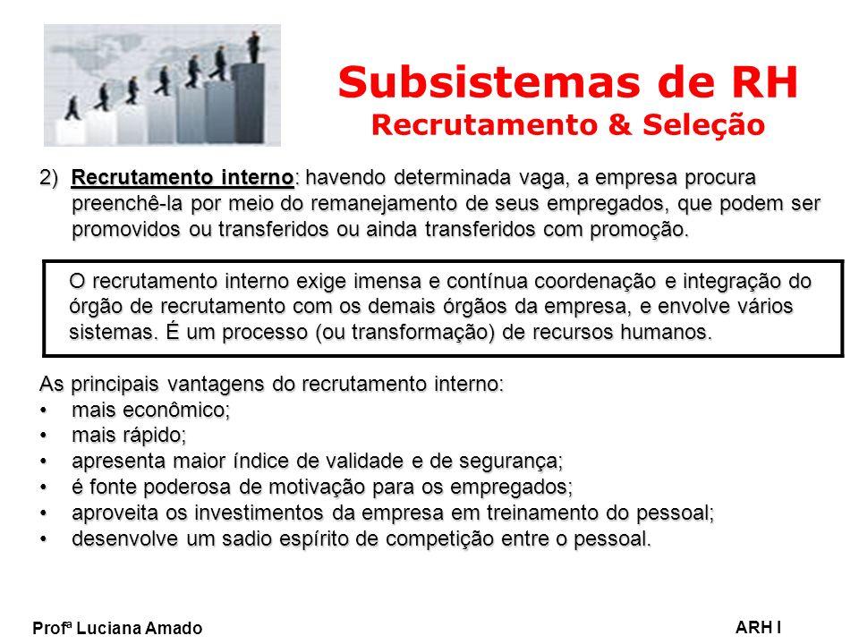 Profª Luciana Amado ARH I Subsistemas de RH Recrutamento & Seleção 2) Recrutamento interno: havendo determinada vaga, a empresa procura preenchê-la po