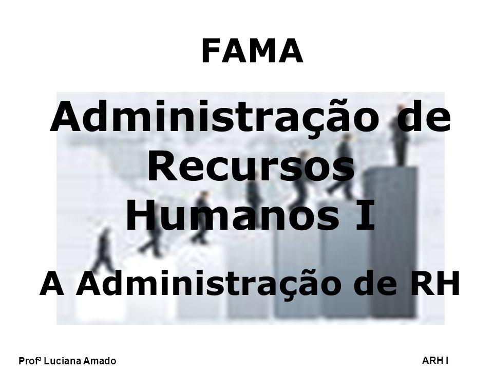 Profª Luciana Amado ARH I FAMA Administração de Recursos Humanos I A Administração de RH
