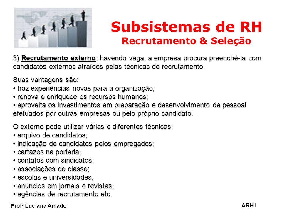 Profª Luciana Amado ARH I Subsistemas de RH Recrutamento & Seleção 3) Recrutamento externo: havendo vaga, a empresa procura preenchê-la com candidatos
