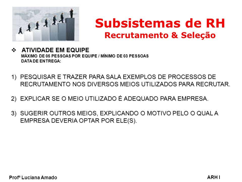 Profª Luciana Amado ARH I Subsistemas de RH Recrutamento & Seleção ATIVIDADE EM EQUIPE ATIVIDADE EM EQUIPE MÁXIMO DE 05 PESSOAS POR EQUIPE / MÍNIMO DE