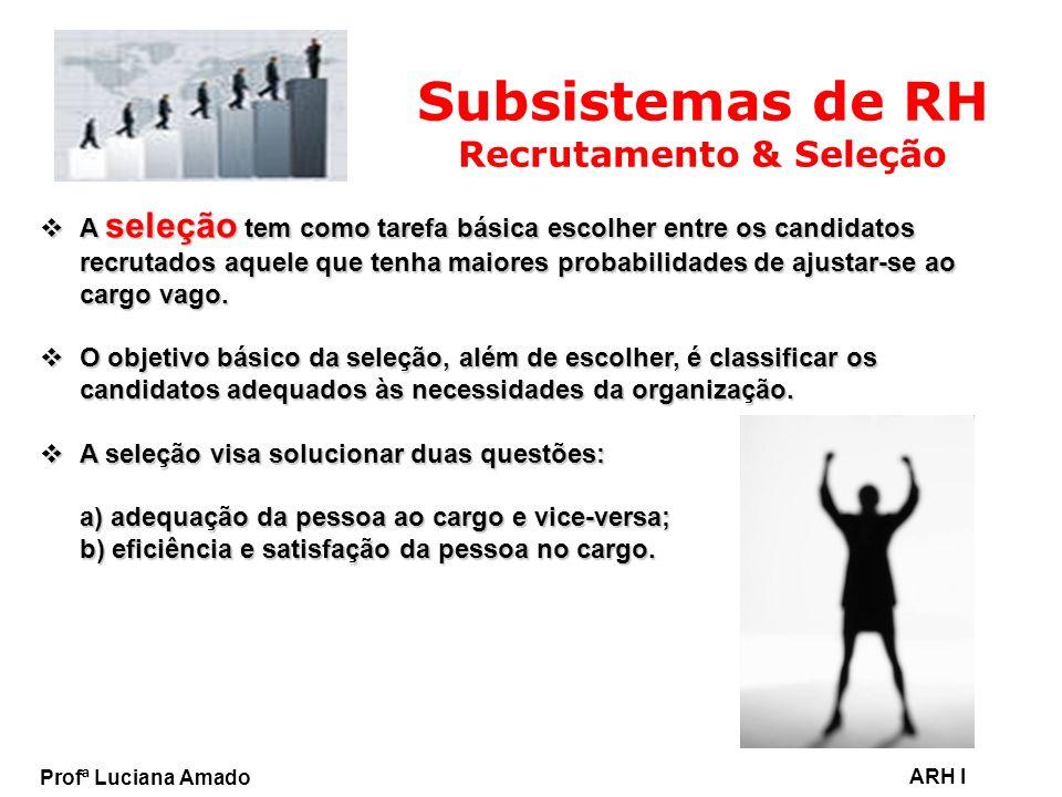 Profª Luciana Amado ARH I Subsistemas de RH Recrutamento & Seleção A seleção tem como tarefa básica escolher entre os candidatos recrutados aquele que