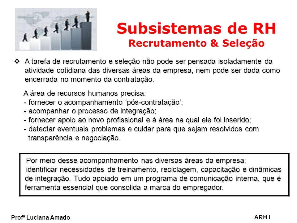 Profª Luciana Amado ARH I Subsistemas de RH Recrutamento & Seleção A tarefa de recrutamento e seleção não pode ser pensada isoladamente da atividade c