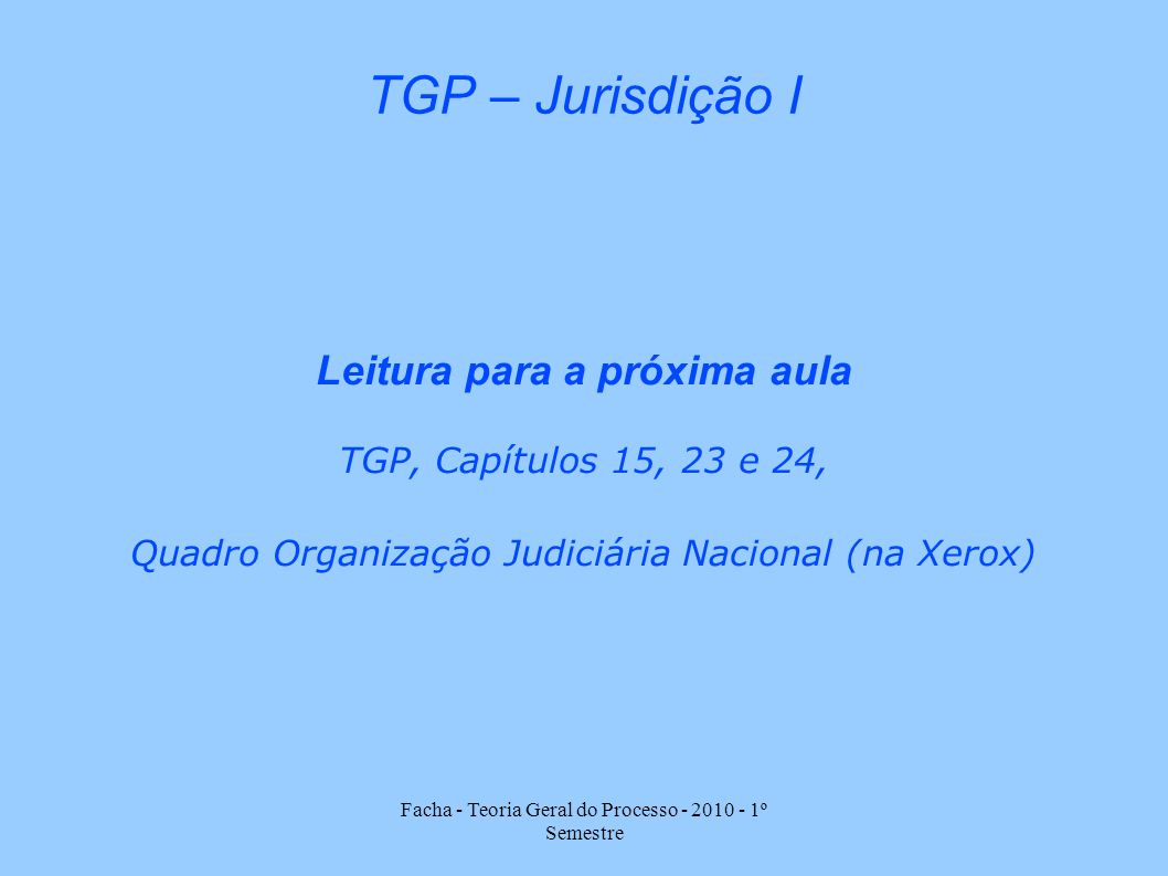 Facha - Teoria Geral do Processo - 2010 - 1º Semestre TGP – Jurisdição I Leitura para a próxima aula TGP, Capítulos 15, 23 e 24, Quadro Organização Ju