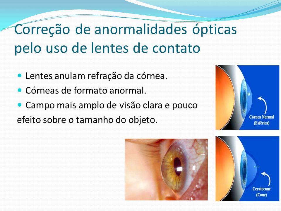 Correção de anormalidades ópticas pelo uso de lentes de contato Lentes anulam refração da córnea. Córneas de formato anormal. Campo mais amplo de visã