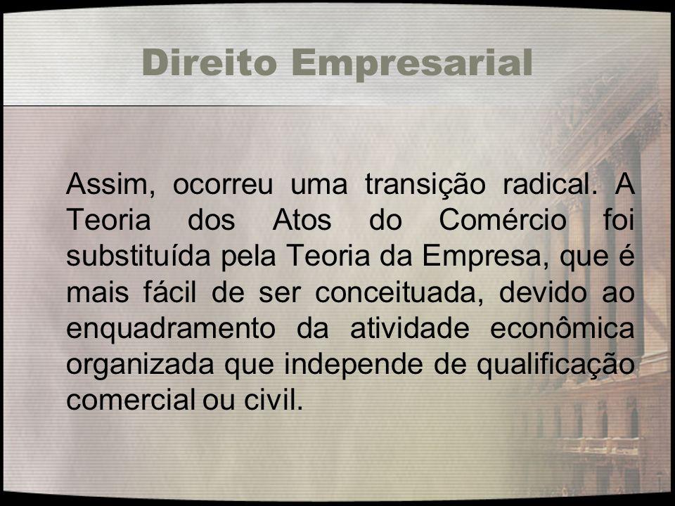 Direito Empresarial Assim, ocorreu uma transição radical. A Teoria dos Atos do Comércio foi substituída pela Teoria da Empresa, que é mais fácil de se