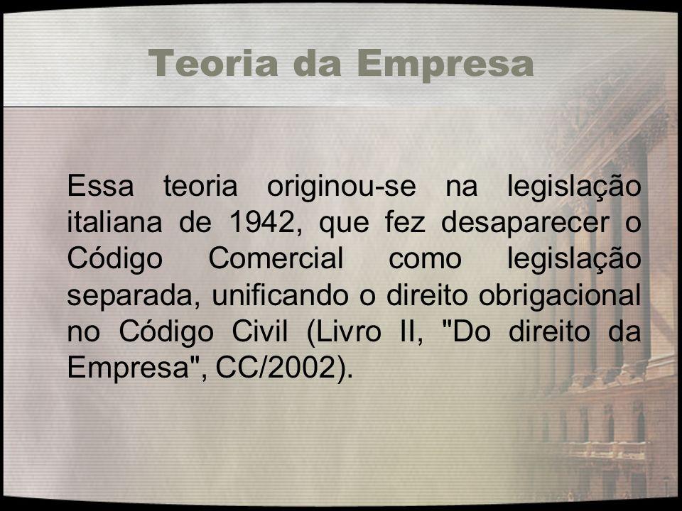 Teoria da Empresa Essa teoria originou-se na legislação italiana de 1942, que fez desaparecer o Código Comercial como legislação separada, unificando