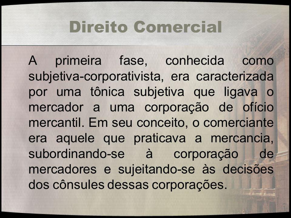 Direito Comercial A primeira fase, conhecida como subjetiva-corporativista, era caracterizada por uma tônica subjetiva que ligava o mercador a uma cor