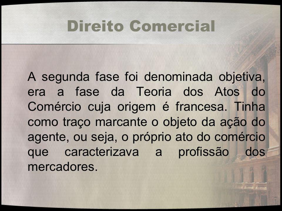 Direito Comercial A segunda fase foi denominada objetiva, era a fase da Teoria dos Atos do Comércio cuja origem é francesa. Tinha como traço marcante
