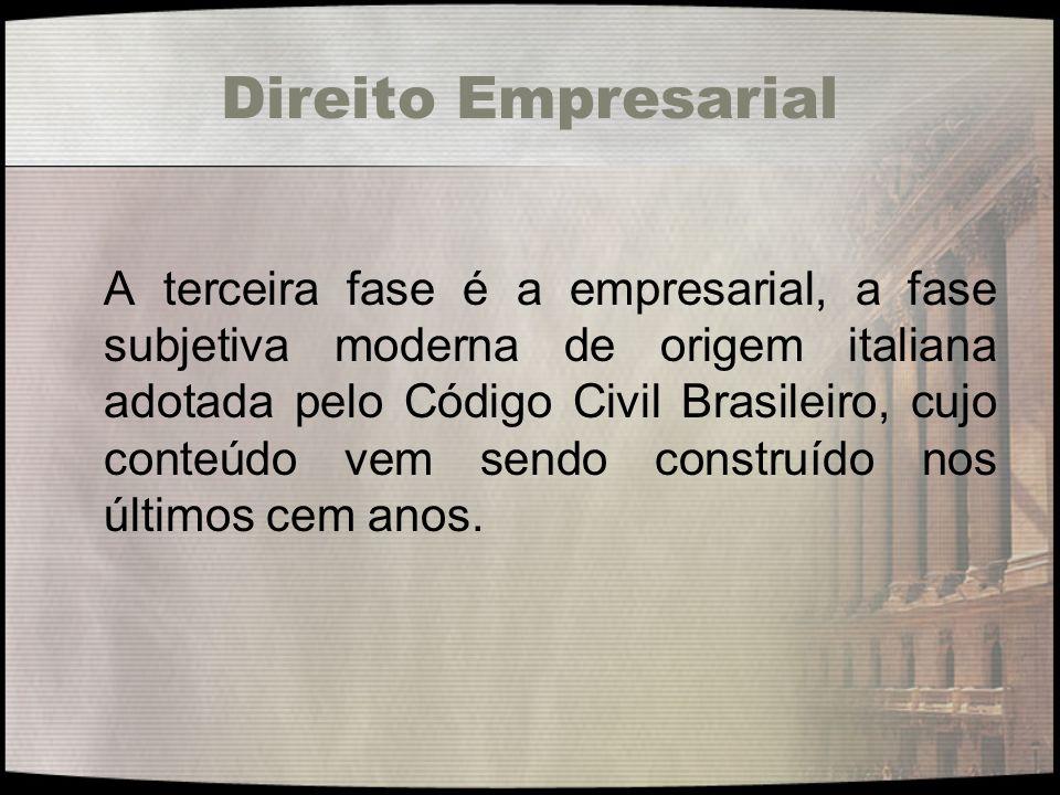 Direito Empresarial A terceira fase é a empresarial, a fase subjetiva moderna de origem italiana adotada pelo Código Civil Brasileiro, cujo conteúdo v
