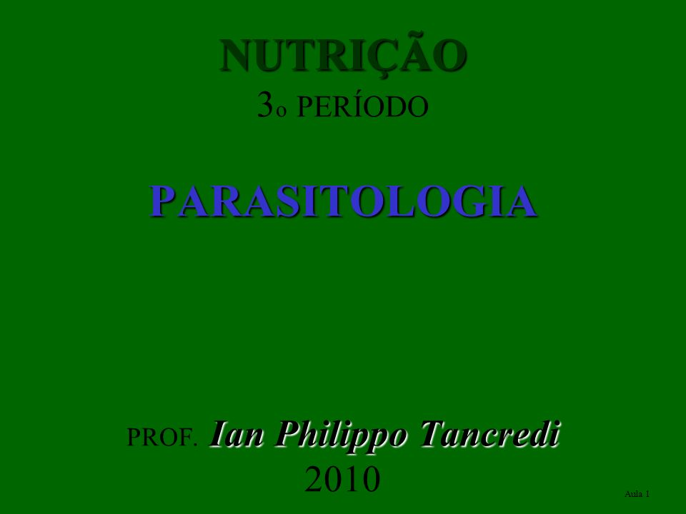 NUTRIÇÃO PARASITOLOGIA Ian Philippo Tancredi NUTRIÇÃO 3 o PERÍODO PARASITOLOGIA PROF. Ian Philippo Tancredi 2010 Aula 1