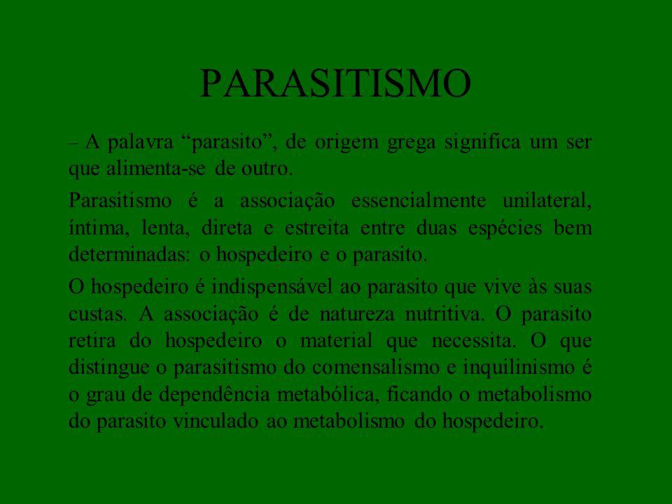 PARASITISMO – A palavra parasito, de origem grega significa um ser que alimenta-se de outro. Parasitismo é a associação essencialmente unilateral, ínt