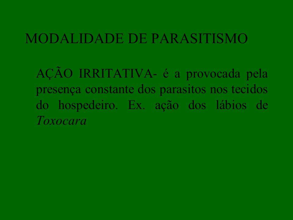 AÇÃO IRRITATIVA- é a provocada pela presença constante dos parasitos nos tecidos do hospedeiro. Ex. ação dos lábios de Toxocara MODALIDADE DE PARASITI
