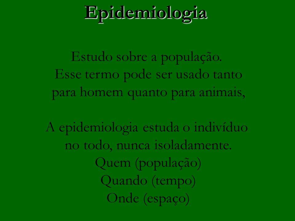 Epidemiologia Estudo sobre a população. Esse termo pode ser usado tanto para homem quanto para animais, A epidemiologia estuda o indivíduo no todo, nu