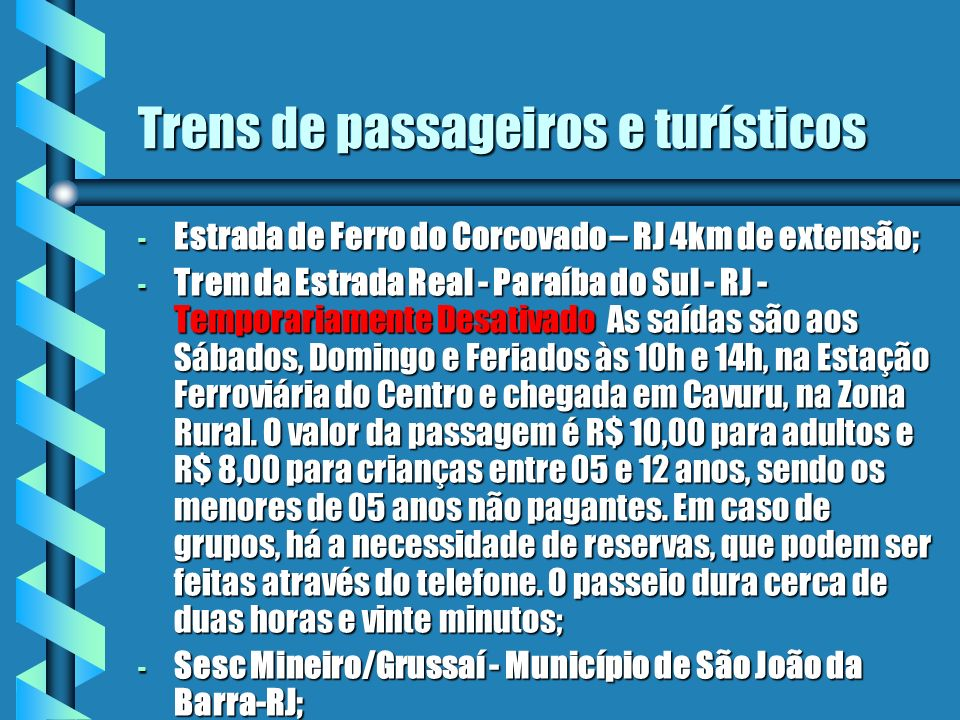 Trens de passageiros e turísticos - Estrada de Ferro do Corcovado – RJ 4km de extensão; - Trem da Estrada Real - Paraíba do Sul - RJ - Temporariamente