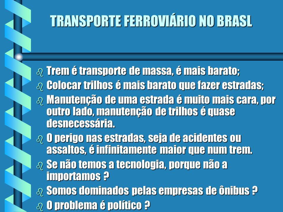 TRANSPORTE FERROVIÁRIO NO BRASL b Trem é transporte de massa, é mais barato; b Colocar trilhos é mais barato que fazer estradas; b Manutenção de uma e