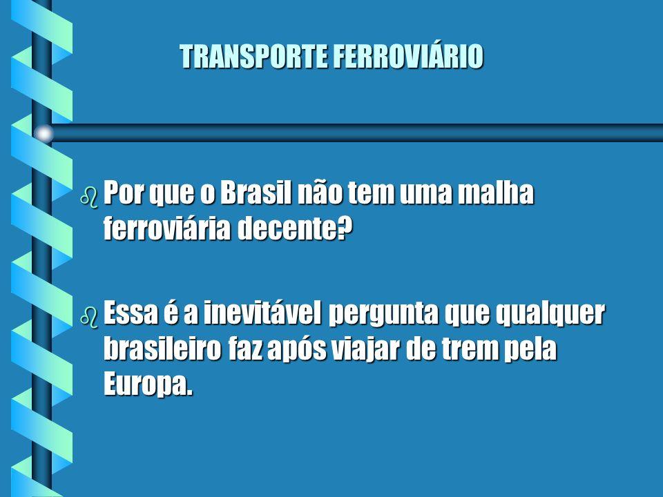 TRANSPORTE FERROVIÁRIO b Por que o Brasil não tem uma malha ferroviária decente? b Essa é a inevitável pergunta que qualquer brasileiro faz após viaja