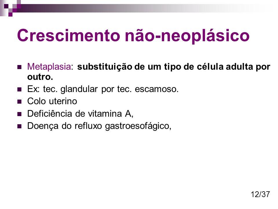 Crescimento não-neoplásico Metaplasia: substituição de um tipo de célula adulta por outro. Ex: tec. glandular por tec. escamoso. Colo uterino Deficiên