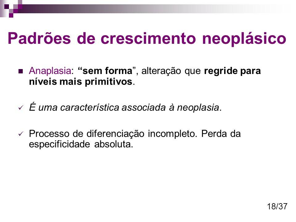 Padrões de crescimento neoplásico Anaplasia: sem forma, alteração que regride para níveis mais primitivos. É uma característica associada à neoplasia.