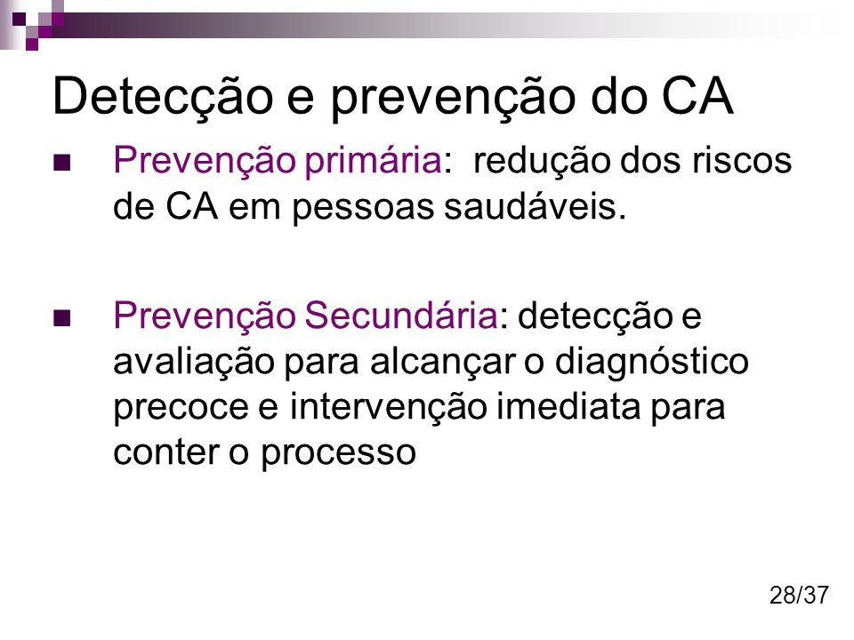 Detecção e prevenção do CA Prevenção primária: redução dos riscos de CA em pessoas saudáveis. Prevenção Secundária: detecção e avaliação para alcançar