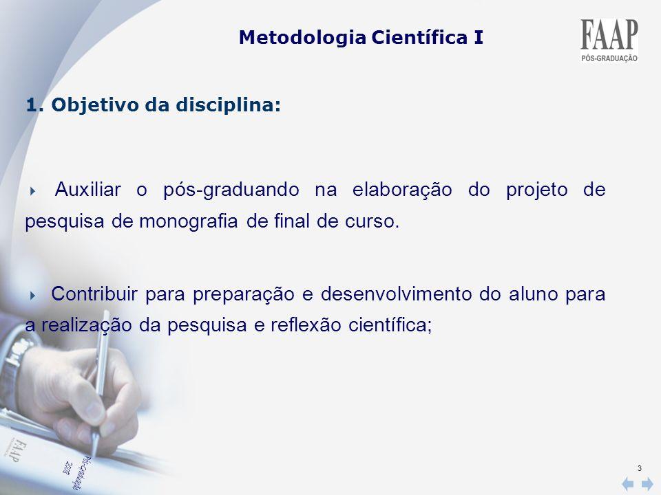 3 Metodologia Científica I 1. Objetivo da disciplina: Auxiliar o pós-graduando na elaboração do projeto de pesquisa de monografia de final de curso. C