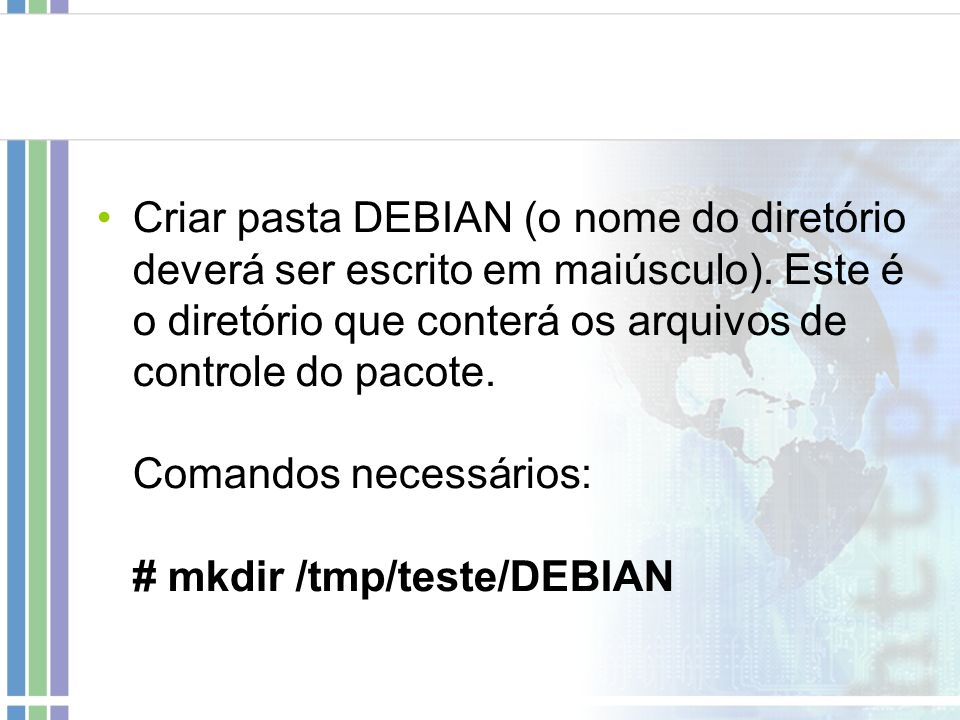 Criar pasta DEBIAN (o nome do diretório deverá ser escrito em maiúsculo). Este é o diretório que conterá os arquivos de controle do pacote. Comandos n