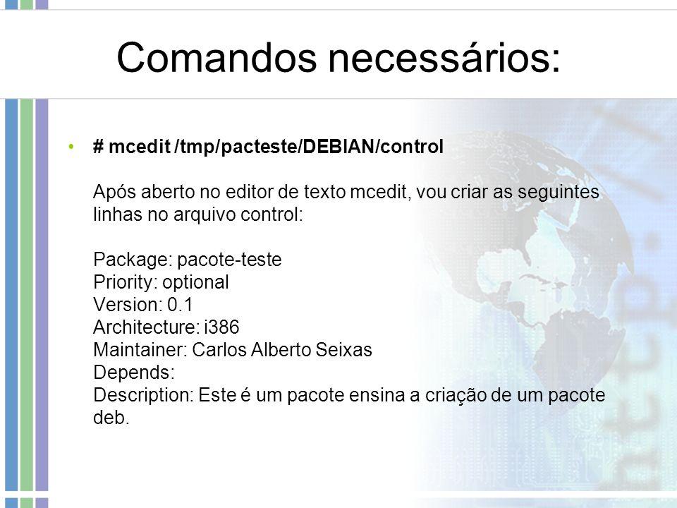 Comandos necessários: # mcedit /tmp/pacteste/DEBIAN/control Após aberto no editor de texto mcedit, vou criar as seguintes linhas no arquivo control: P