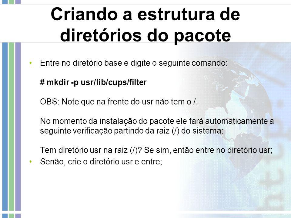 Criando a estrutura de diretórios do pacote Entre no diretório base e digite o seguinte comando: # mkdir -p usr/lib/cups/filter OBS: Note que na frent