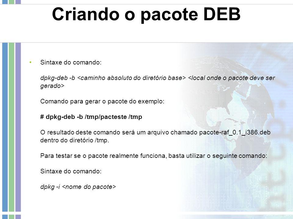 Criando o pacote DEB Sintaxe do comando: dpkg-deb -b Comando para gerar o pacote do exemplo: # dpkg-deb -b /tmp/pacteste /tmp O resultado deste comand