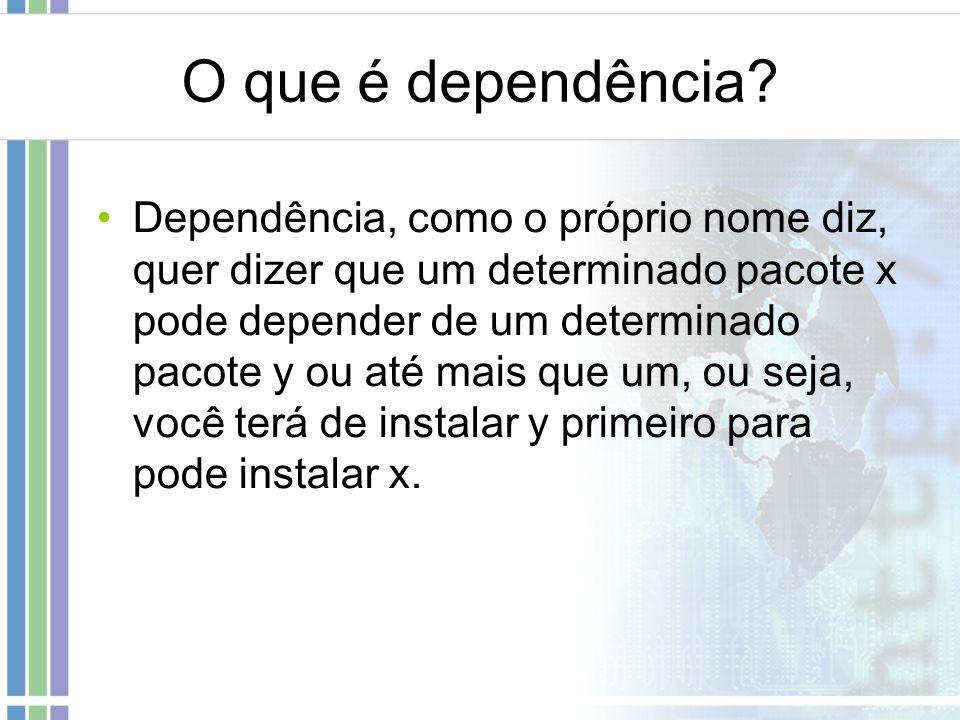 O que é dependência? Dependência, como o próprio nome diz, quer dizer que um determinado pacote x pode depender de um determinado pacote y ou até mais