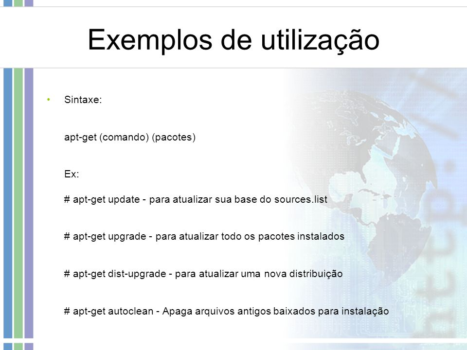 Exemplos de utilização Sintaxe: apt-get (comando) (pacotes) Ex: # apt-get update - para atualizar sua base do sources.list # apt-get upgrade - para at