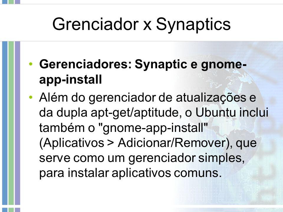 Grenciador x Synaptics Gerenciadores: Synaptic e gnome- app-install Além do gerenciador de atualizações e da dupla apt-get/aptitude, o Ubuntu inclui t