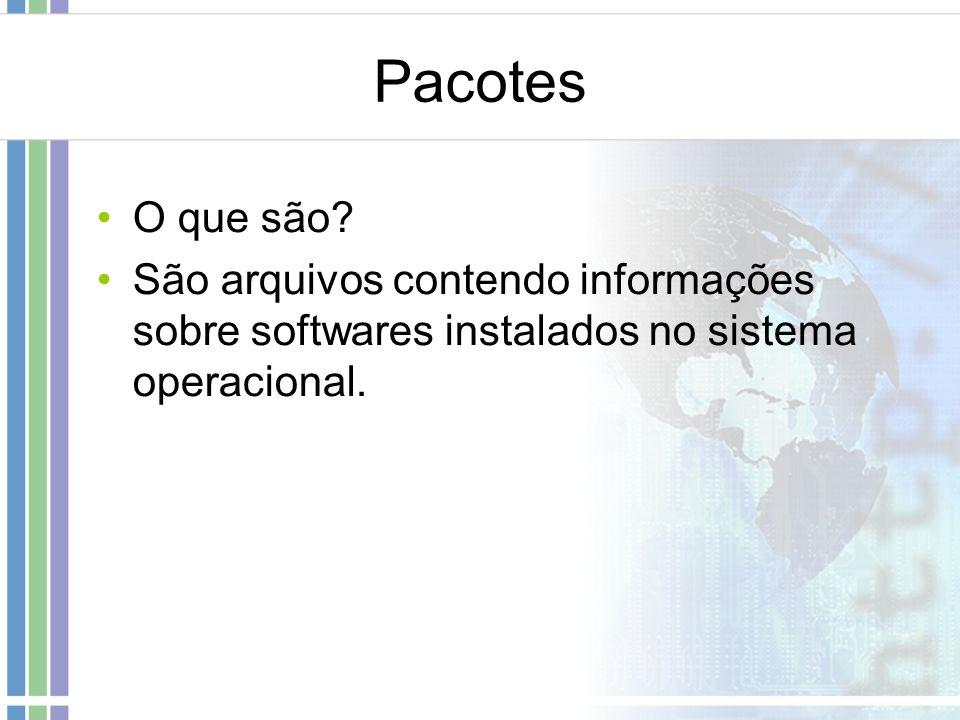 Pacotes O que são? São arquivos contendo informações sobre softwares instalados no sistema operacional.