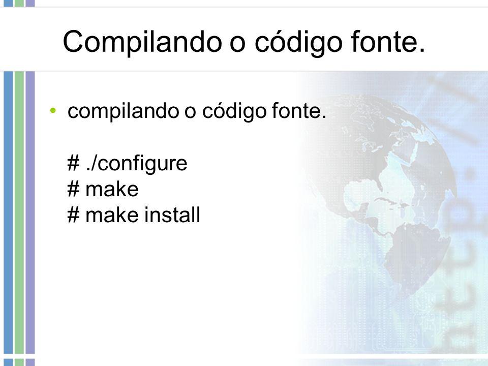 Compilando o código fonte. compilando o código fonte. #./configure # make # make install