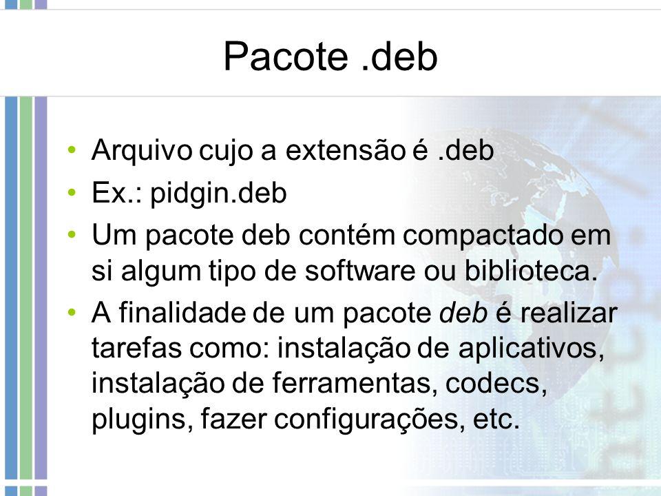 Pacote.deb Arquivo cujo a extensão é.deb Ex.: pidgin.deb Um pacote deb contém compactado em si algum tipo de software ou biblioteca. A finalidade de u