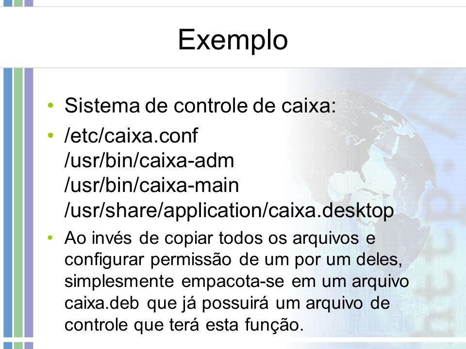 Exemplo Sistema de controle de caixa: /etc/caixa.conf /usr/bin/caixa-adm /usr/bin/caixa-main /usr/share/application/caixa.desktop Ao invés de copiar t