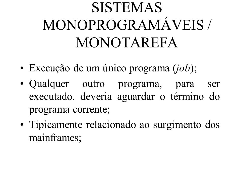 SISTEMAS MONOPROGRAMÁVEIS / MONOTAREFA Execução de um único programa (job); Qualquer outro programa, para ser executado, deveria aguardar o término do
