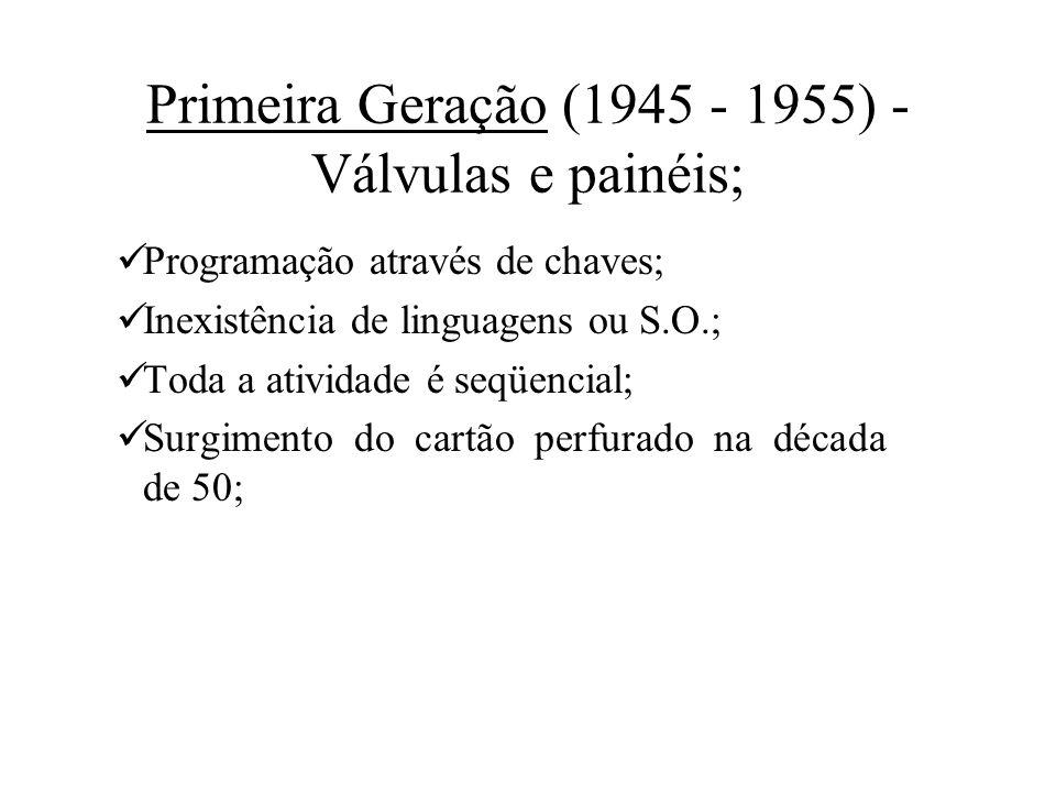 Primeira Geração (1945 - 1955) - Válvulas e painéis; Programação através de chaves; Inexistência de linguagens ou S.O.; Toda a atividade é seqüencial;
