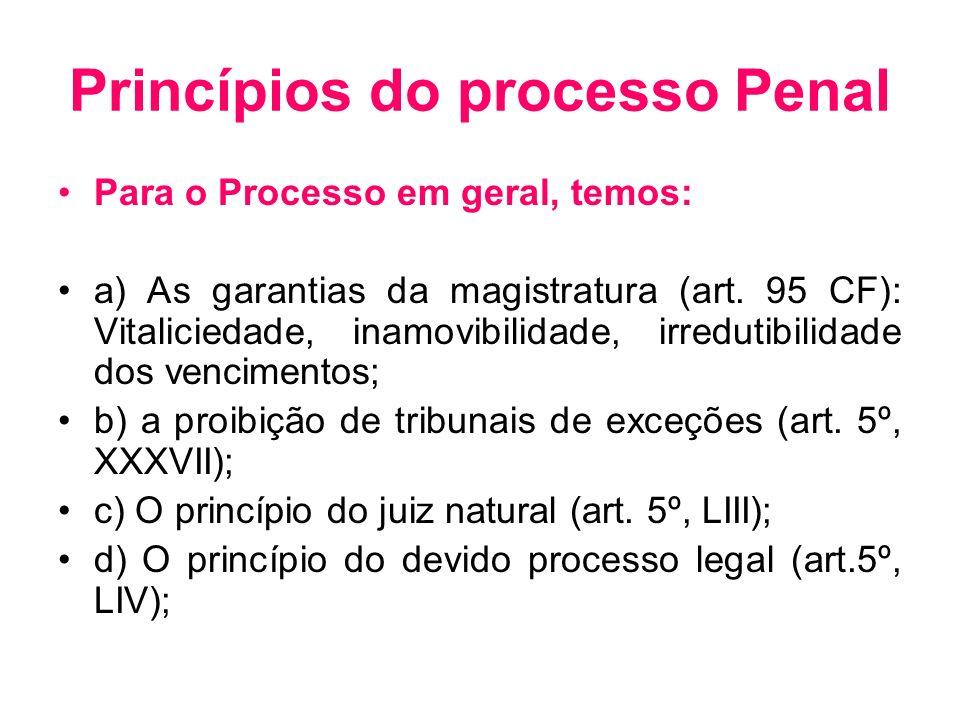 Princípios do processo Penal Para o Processo em geral, temos: a) As garantias da magistratura (art. 95 CF): Vitaliciedade, inamovibilidade, irredutibi