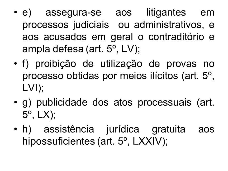 e) assegura-se aos litigantes em processos judiciais ou administrativos, e aos acusados em geral o contraditório e ampla defesa (art. 5º, LV); f) proi