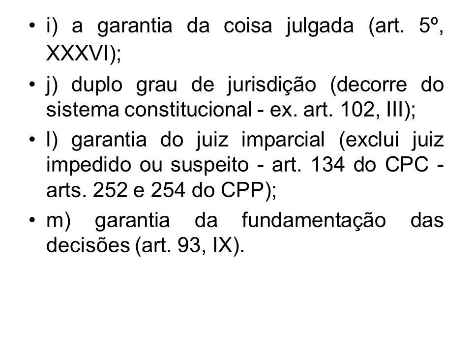 i) a garantia da coisa julgada (art. 5º, XXXVI); j) duplo grau de jurisdição (decorre do sistema constitucional - ex. art. 102, III); l) garantia do j