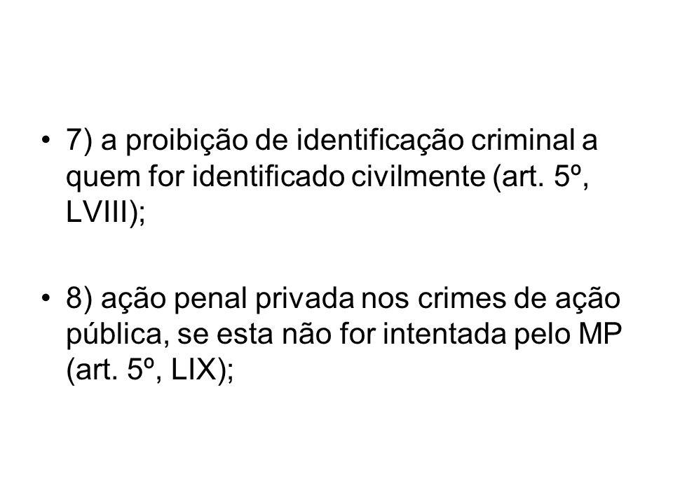 7) a proibição de identificação criminal a quem for identificado civilmente (art. 5º, LVIII); 8) ação penal privada nos crimes de ação pública, se est