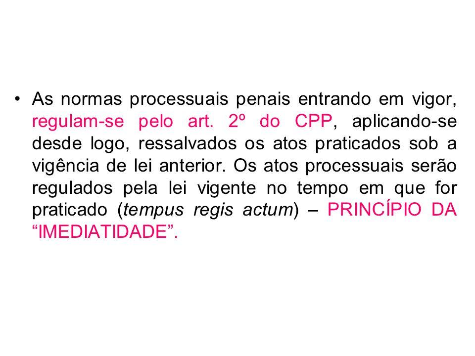 As normas processuais penais entrando em vigor, regulam-se pelo art. 2º do CPP, aplicando-se desde logo, ressalvados os atos praticados sob a vigência