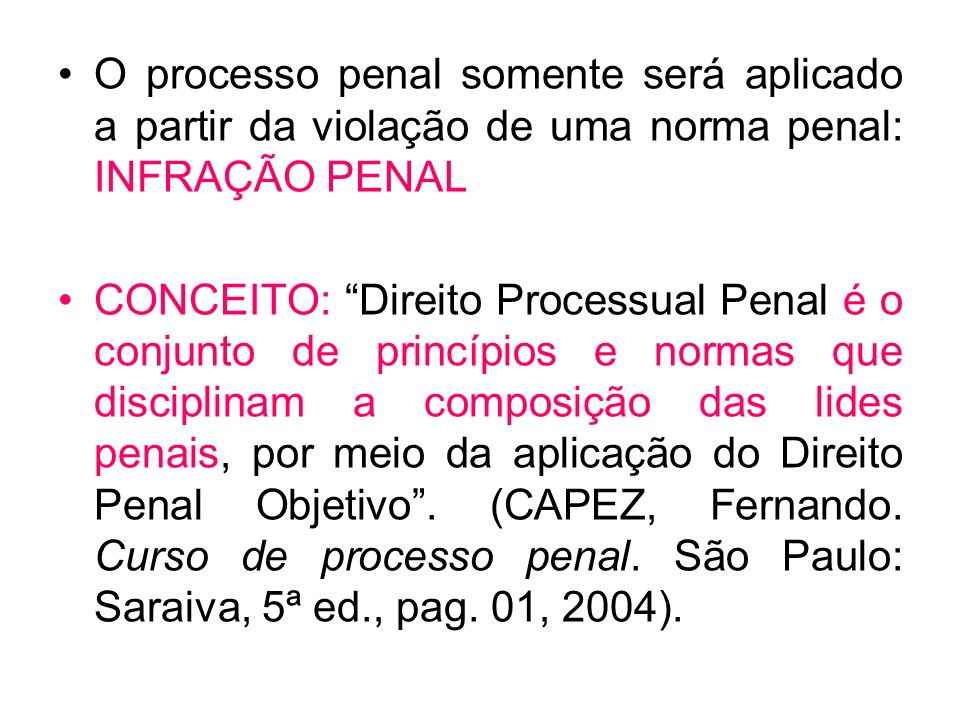 O processo penal somente será aplicado a partir da violação de uma norma penal: INFRAÇÃO PENAL CONCEITO: Direito Processual Penal é o conjunto de prin