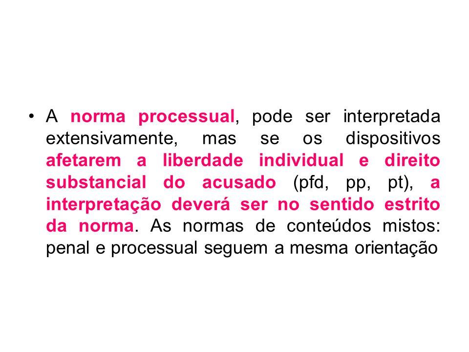 A norma processual, pode ser interpretada extensivamente, mas se os dispositivos afetarem a liberdade individual e direito substancial do acusado (pfd