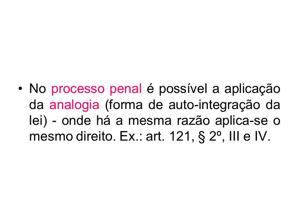 No processo penal é possível a aplicação da analogia (forma de auto-integração da lei) - onde há a mesma razão aplica-se o mesmo direito. Ex.: art. 12