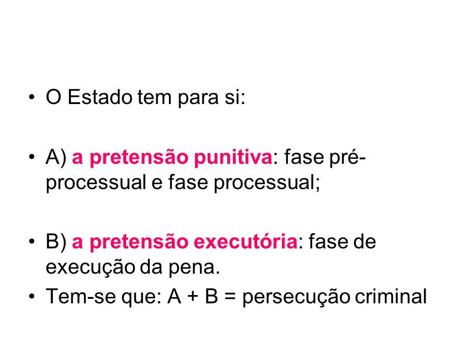 O Estado tem para si: A) a pretensão punitiva: fase pré- processual e fase processual; B) a pretensão executória: fase de execução da pena. Tem-se que