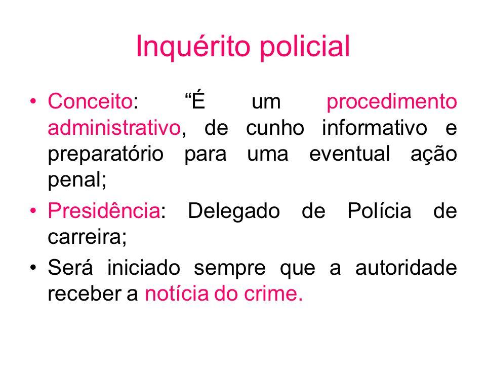 Inquérito policial Conceito: É um procedimento administrativo, de cunho informativo e preparatório para uma eventual ação penal; Presidência: Delegado