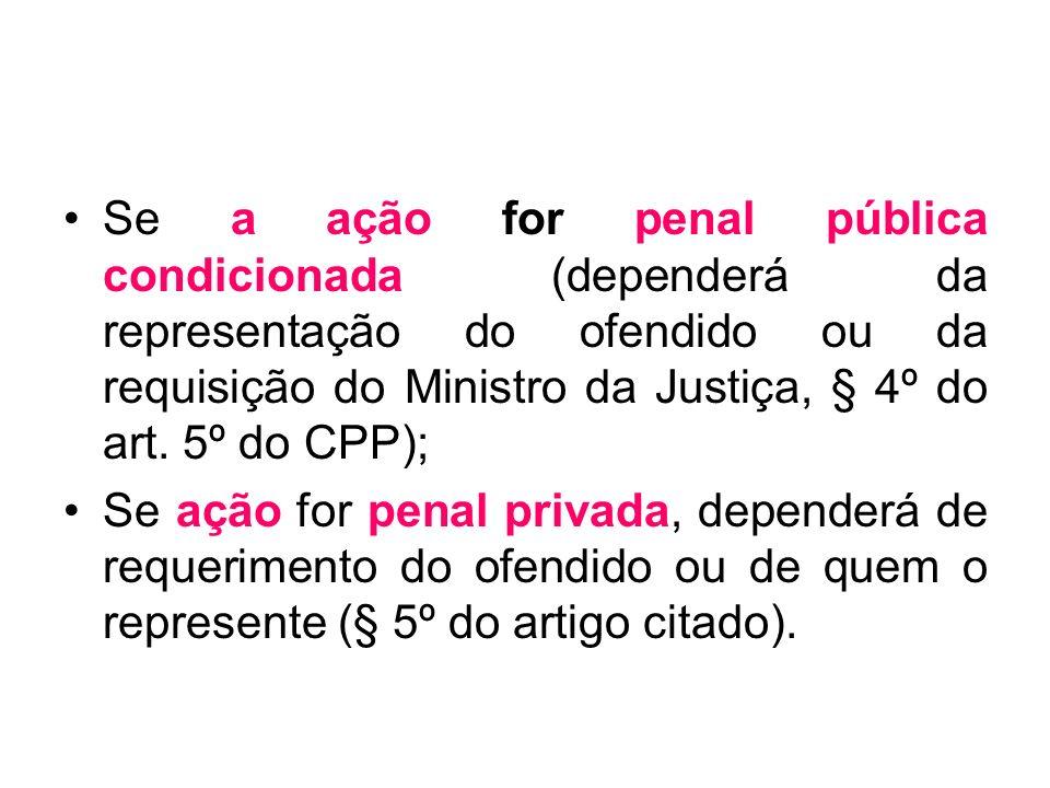 Se a ação for penal pública condicionada (dependerá da representação do ofendido ou da requisição do Ministro da Justiça, § 4º do art. 5º do CPP); Se