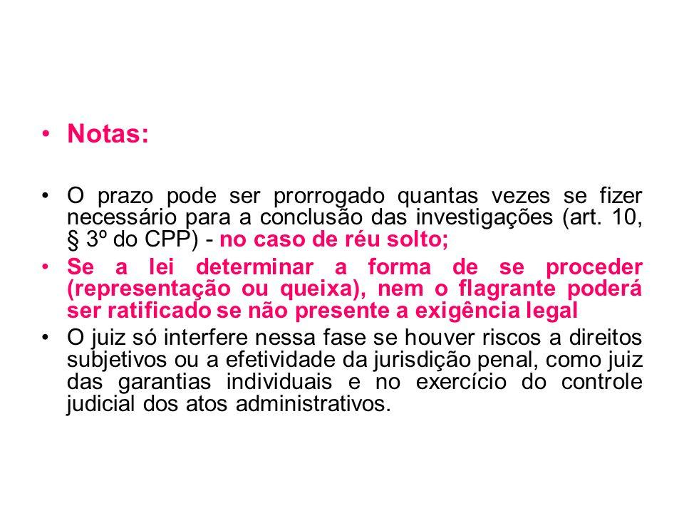 Notas: O prazo pode ser prorrogado quantas vezes se fizer necessário para a conclusão das investigações (art. 10, § 3º do CPP) - no caso de réu solto;