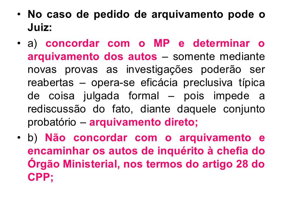 No caso de pedido de arquivamento pode o Juiz: a) concordar com o MP e determinar o arquivamento dos autos – somente mediante novas provas as investig